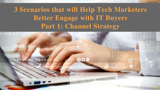 3 Scenarios that will Help Tech Marketers Better Engage with IT Buyers Part 1: Channel Strategy