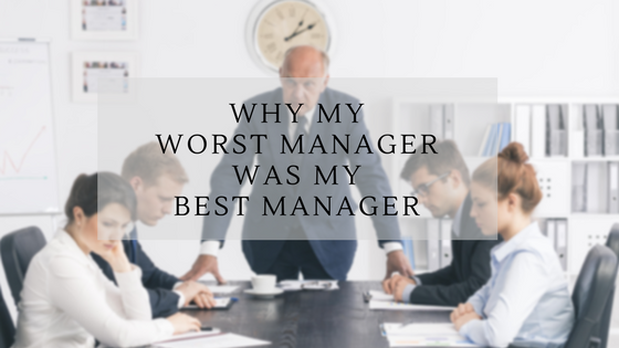 Why My Worst Manager Was My Best Manager
